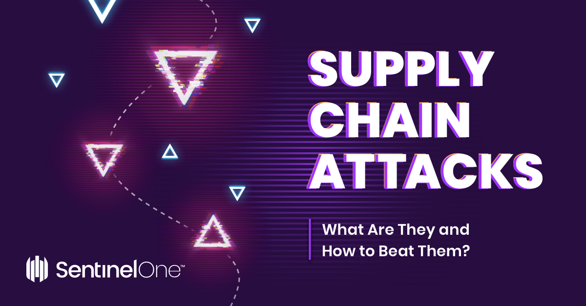 Supply Chain Attacks | What Are They and How to Beat Them?