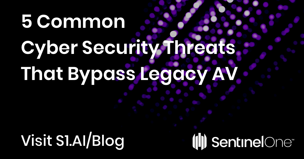 5 Common Cyber Security Threats That Bypass Legacy AV with SentinelOne