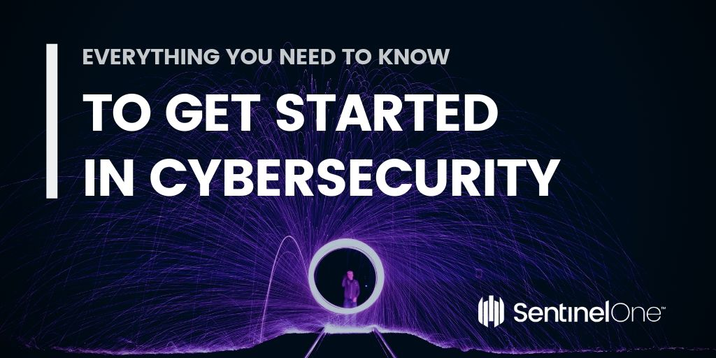 Everything You Need to Know To Get Started In Cybersecurity